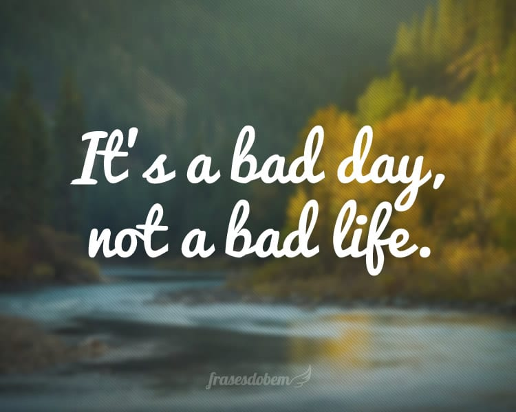 It's a bad day, not a bad life.