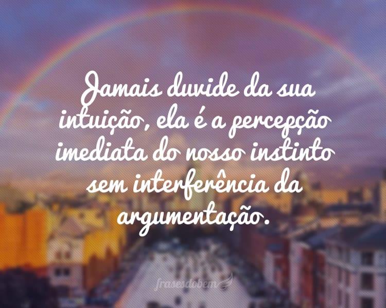 Jamais duvide da sua intuição, ela é a percepção imediata do nosso instinto sem interferência da argumentação.