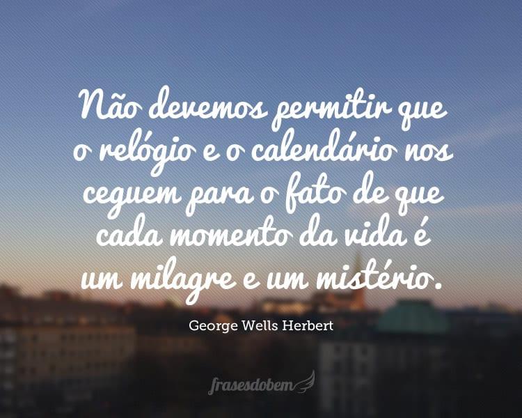 Não devemos permitir que o relógio e o calendário nos ceguem para o fato de que cada momento da vida é um milagre e um mistério.