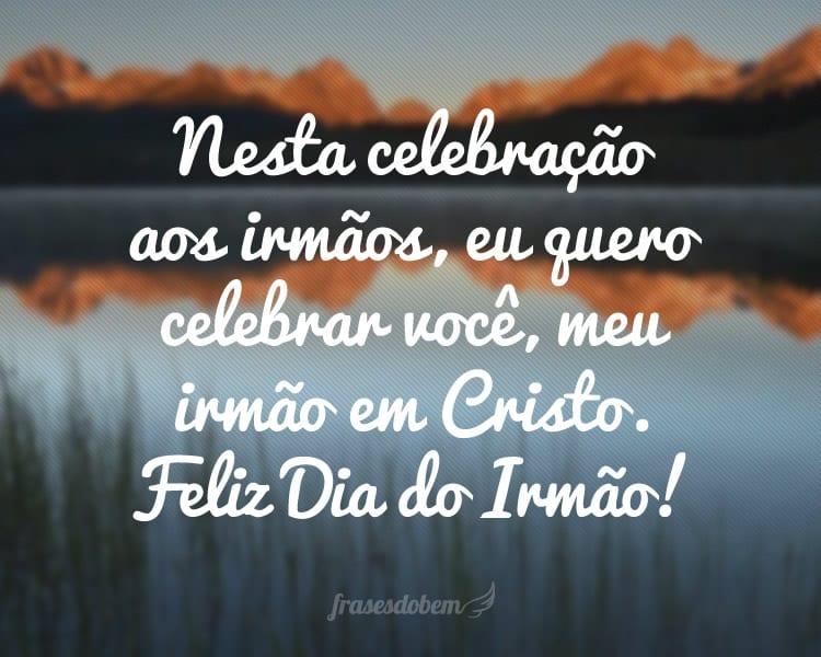 Nesta celebração aos irmãos, eu quero celebrar você, meu irmão em Cristo. Feliz Dia do Irmão!