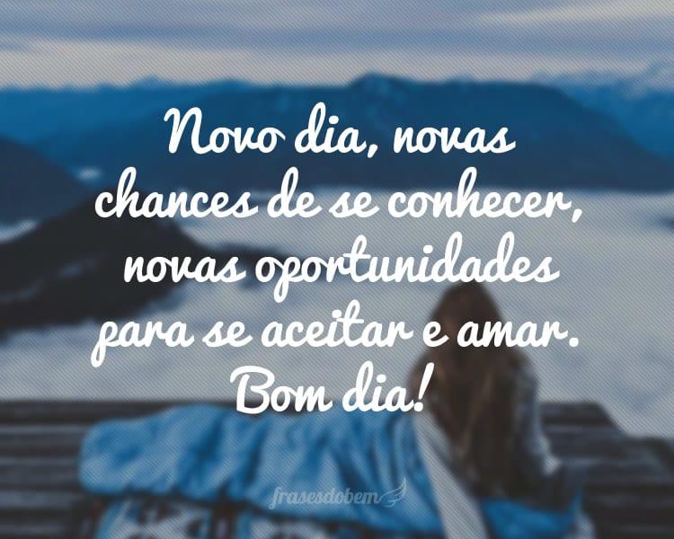 Novo dia, novas chances de se conhecer, novas oportunidades para se aceitar e amar. Bom dia!
