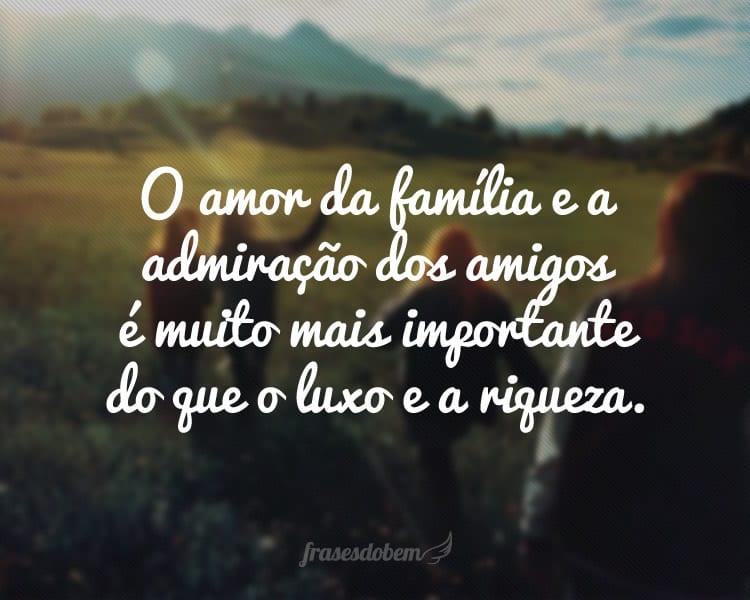 O amor da família e a admiração dos amigos é muito mais importante do que o luxo e a riqueza.