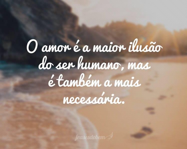 O amor é a maior ilusão do ser humano, mas é também a mais necessária.