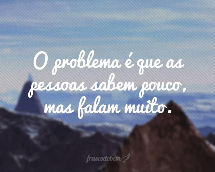 O problema é que as pessoas sabem pouco, mas falam muito.