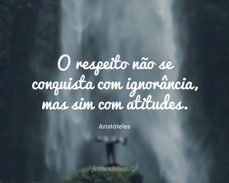 O respeito não se conquista com ignorância, mas sim com atitudes.