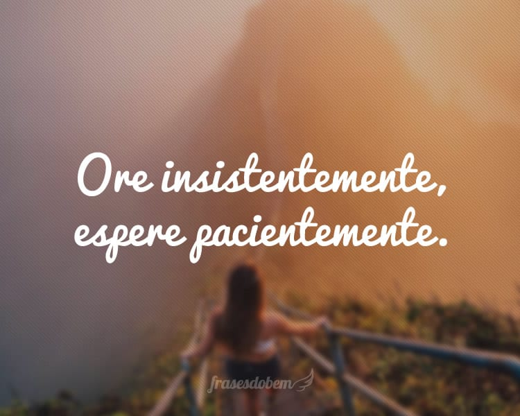 Ore insistentemente, espere pacientemente.