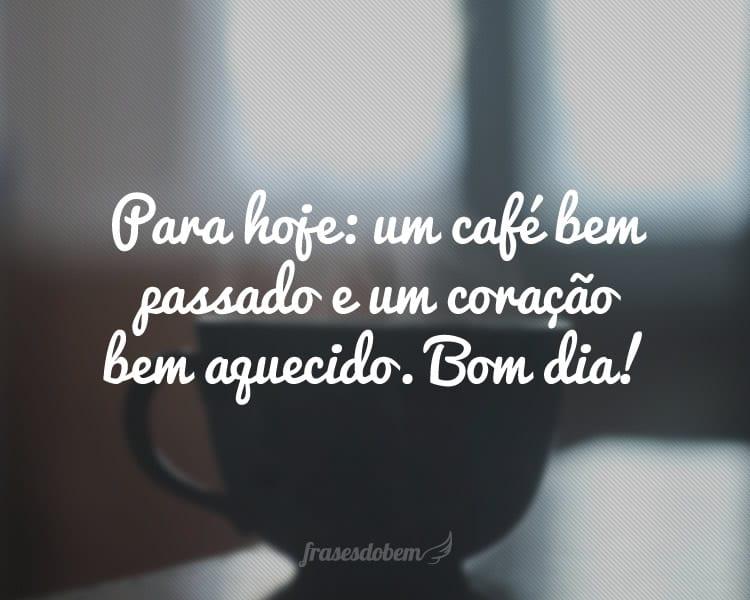 Para hoje: um café bem passado e um coração bem aquecido. Bom dia!