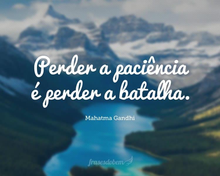 Perder a paciência é perder a batalha.