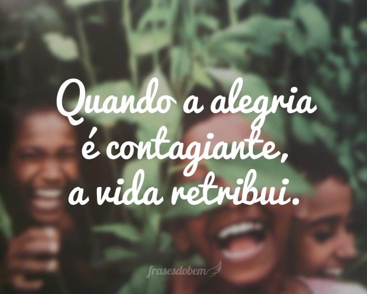 Quando a alegria é contagiante, a vida retribui.