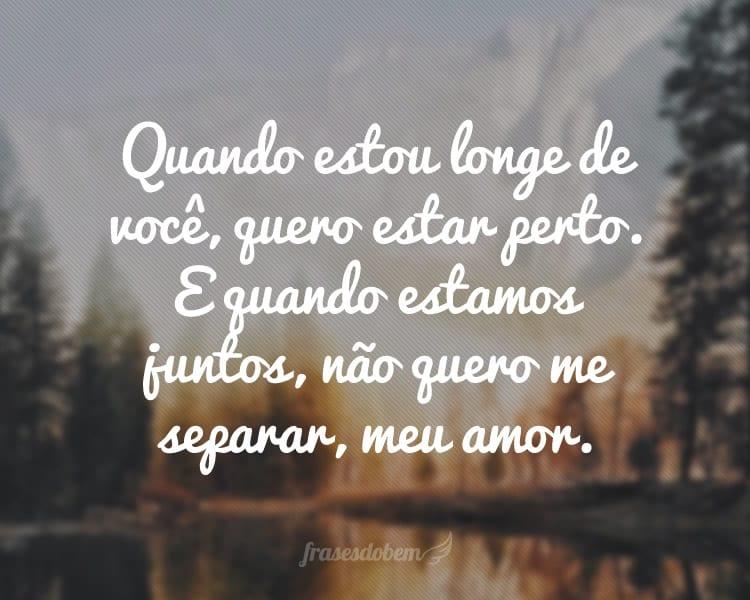 Quando estou longe de você, quero estar perto. E quando estamos juntos, não quero me separar, meu amor.