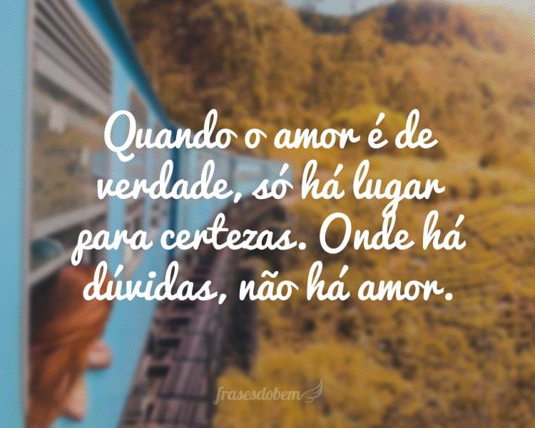 Quando o amor é de verdade, só há lugar para certezas. Onde há dúvidas, não há amor.