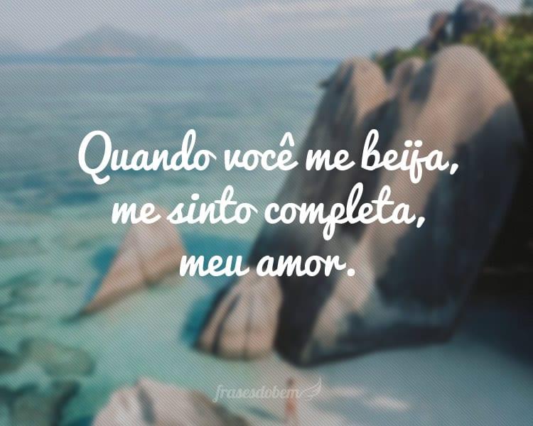 Quando você me beija, me sinto completa, meu amor.