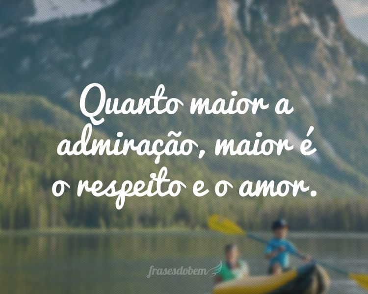 Quanto maior a admiração, maior é o respeito e o amor.