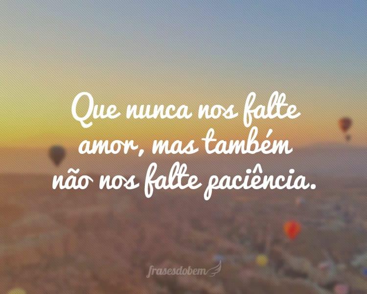 Que nunca nos falte amor, mas também não nos falte paciência.