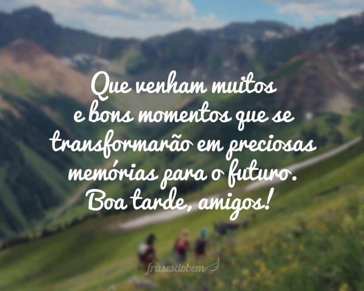 Que venham muitos e bons momentos que se transformarão em preciosas memórias para o futuro. Boa tarde, amigos!