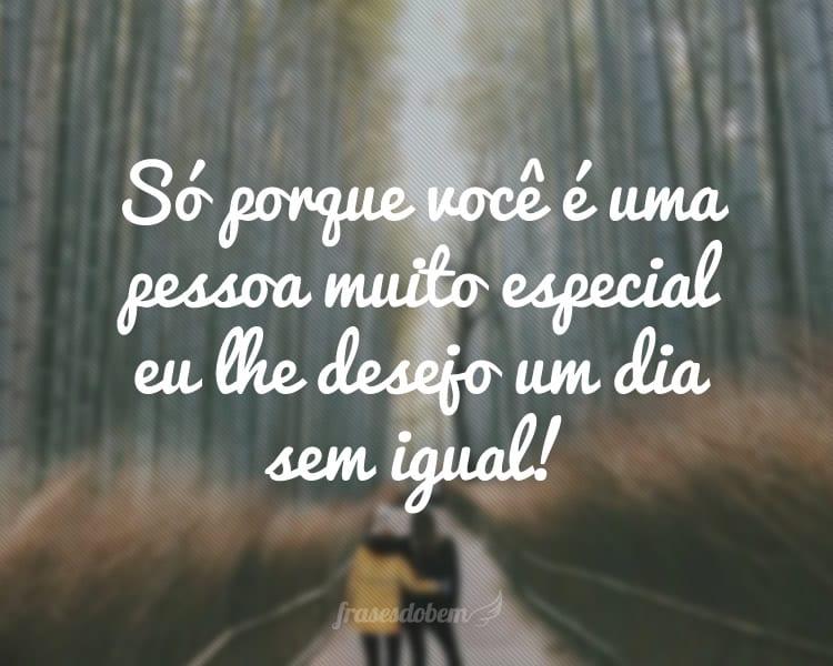 Só porque você é uma pessoa muito especial eu lhe desejo um dia sem igual!