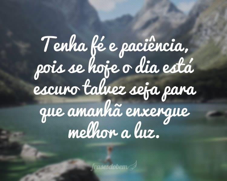 Tenha fé e paciência, pois se hoje o dia está escuro talvez seja para que amanhã enxergue melhor a luz.
