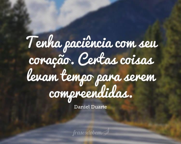 Tenha paciência com seu coração. Certas coisas levam tempo para serem compreendidas.