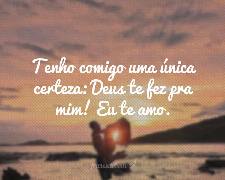 Tenho comigo uma única certeza: Deus te fez pra mim! Eu te amo.