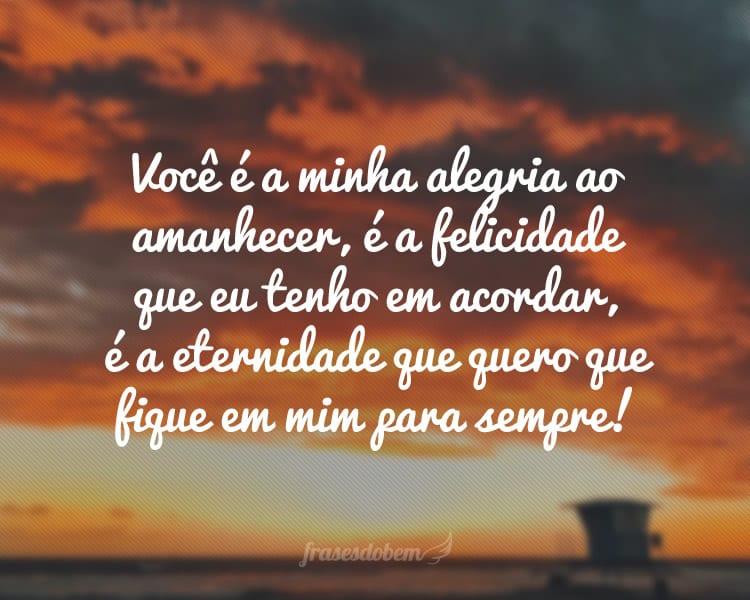 Você é a minha alegria ao amanhecer, é a felicidade que eu tenho em acordar, é a eternidade que quero que fique em mim para sempre!