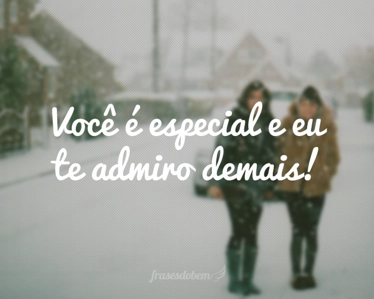 Você é especial e eu te admiro demais!