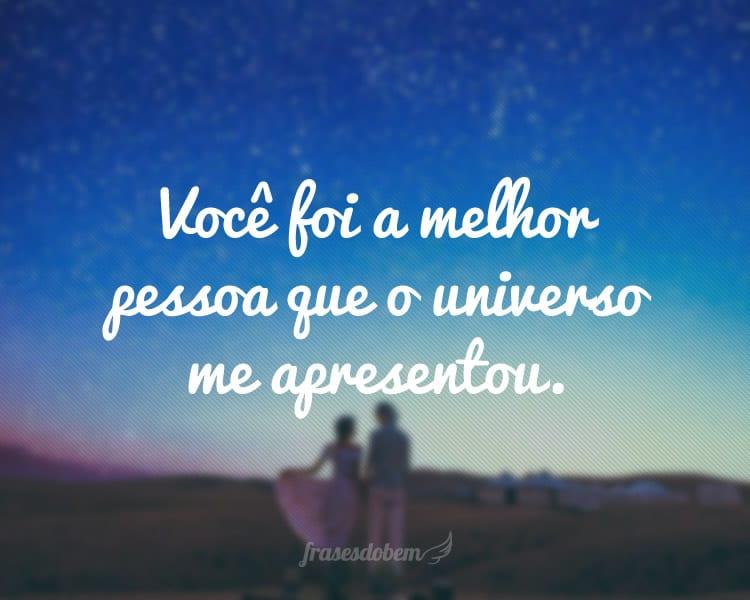 Você foi a melhor pessoa que o universo me apresentou.
