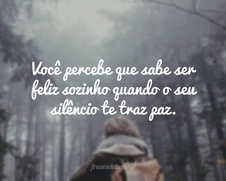 Você percebe que sabe ser feliz sozinho quando o seu silêncio te traz paz.
