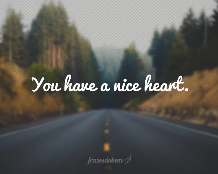 You have a nice heart.