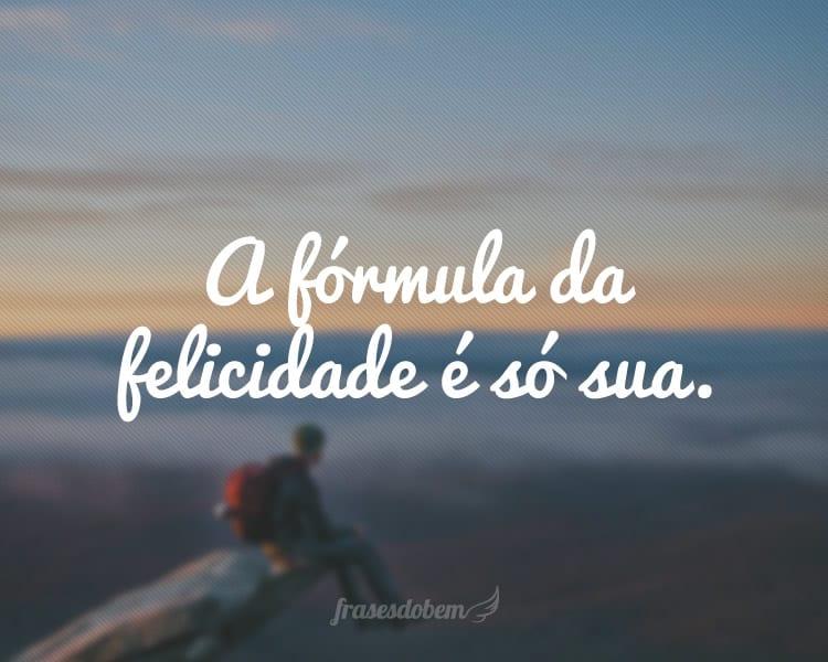 A fórmula da felicidade é só sua.