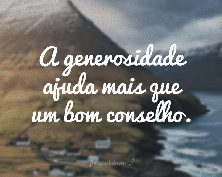 A generosidade ajuda mais que um bom conselho.