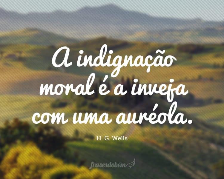 A indignação moral é a inveja com uma auréola.