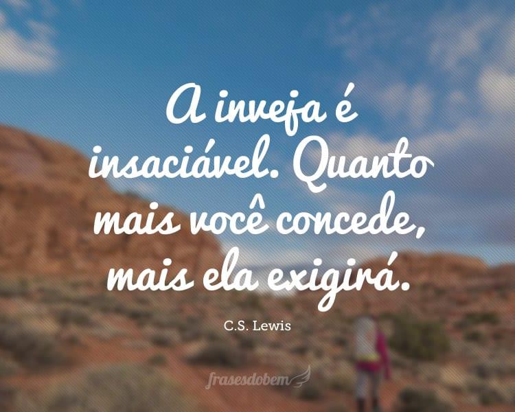 A inveja é insaciável. Quanto mais você concede, mais ela exigirá.