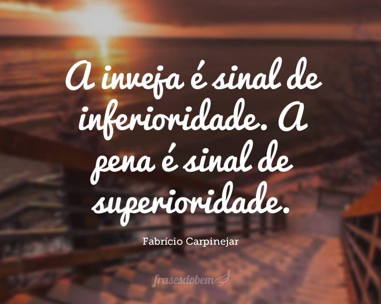 A inveja é sinal de inferioridade. A pena é sinal de superioridade.