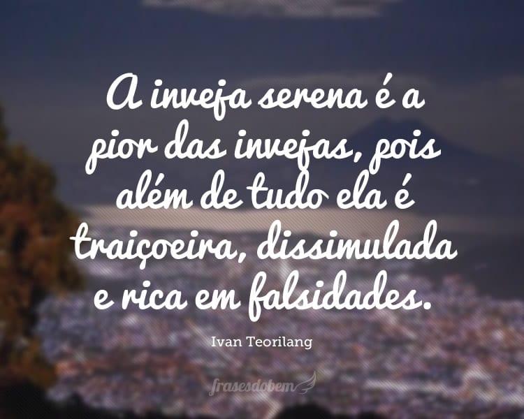 A inveja serena é a pior das invejas, pois além de tudo ela é traiçoeira, dissimulada e rica em falsidades.