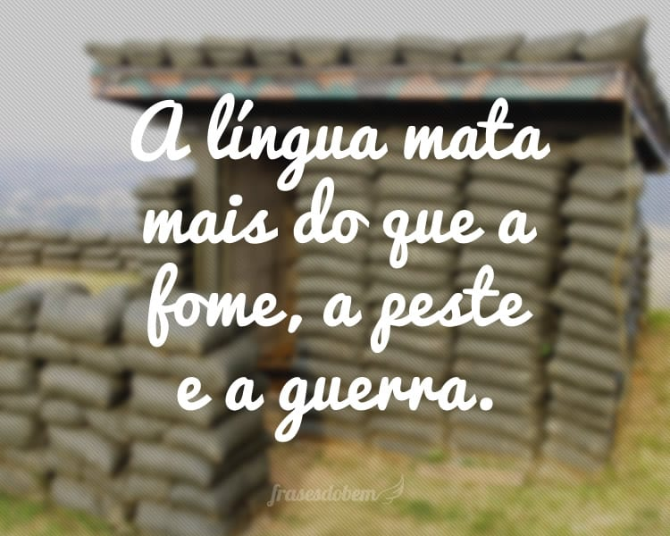 A língua mata mais do que a fome, a peste e a guerra.