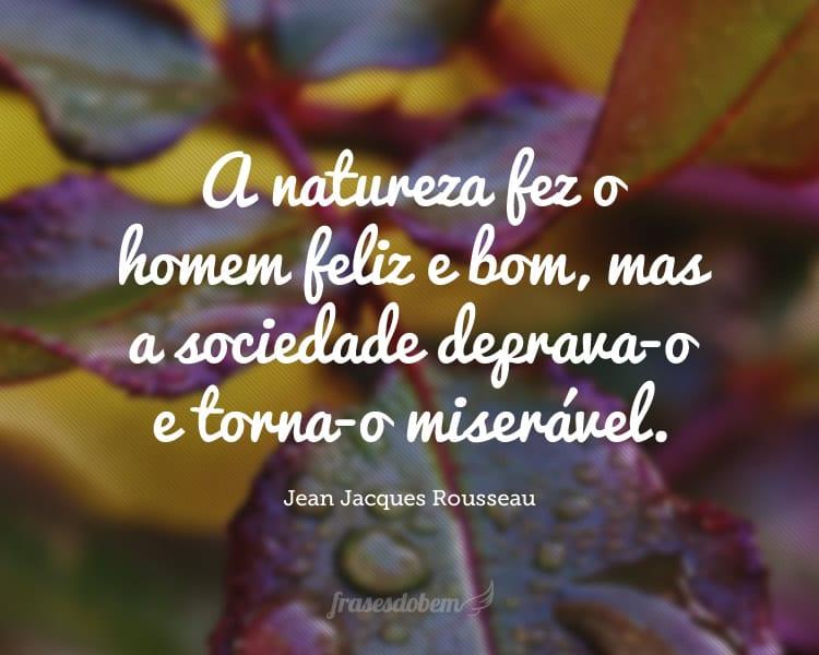 A natureza fez o homem feliz e bom, mas a sociedade deprava-o e torna-o miserável.