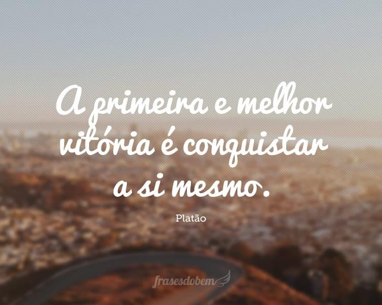 A primeira e melhor vitória é conquistar a si mesmo.