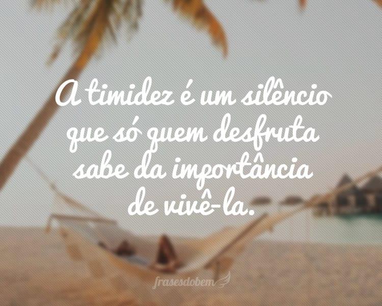 A timidez é um silêncio que só quem desfruta sabe da importância de vivê-la.