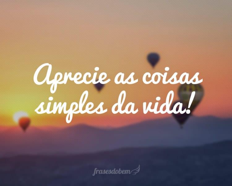Aprecie as coisas simples da vida!