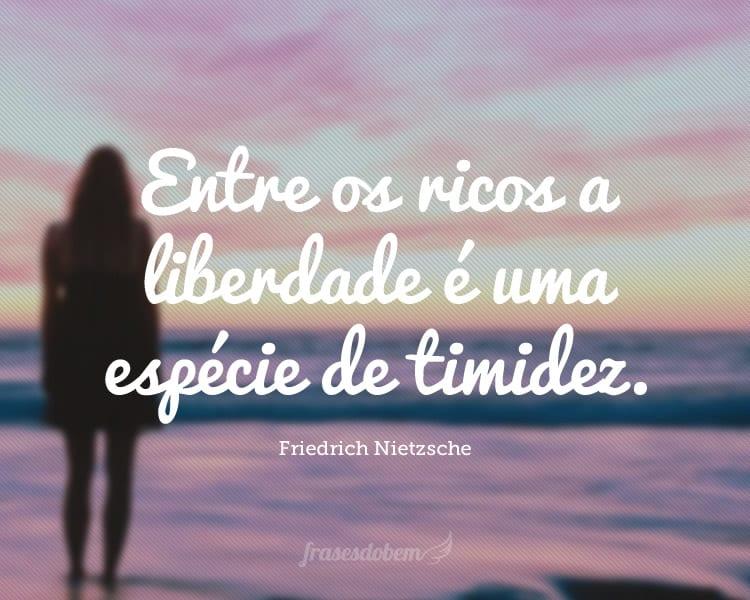 Entre os ricos a liberdade é uma espécie de timidez.