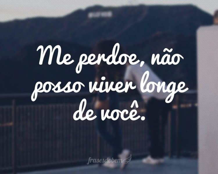 Me perdoe, não posso viver longe de você.