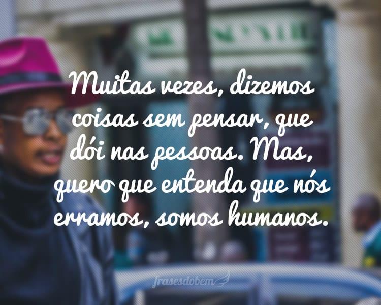 Muitas vezes, dizemos coisas sem pensar, que dói nas pessoas. Mas, quero que entenda que nós erramos, somos humanos.