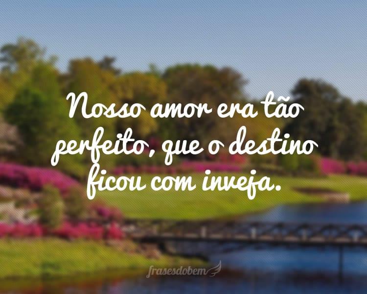 Nosso amor era tão perfeito, que o destino ficou com inveja.