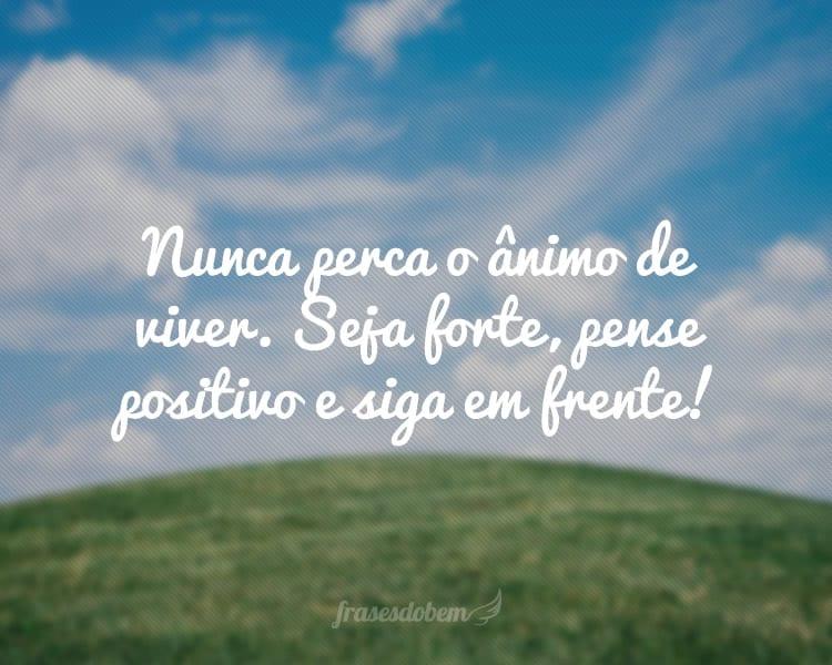 Nunca perca o ânimo de viver. Seja forte, pense positivo e siga em frente!