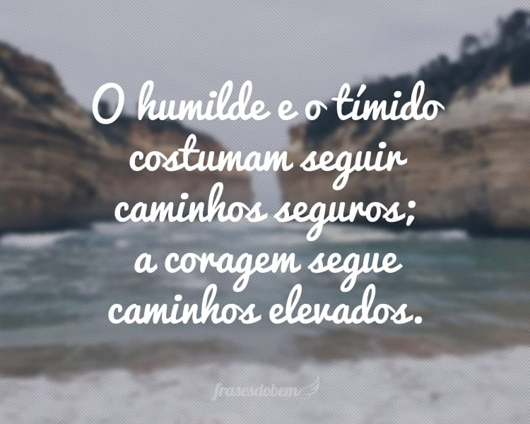 O humilde e o tímido costumam seguir caminhos seguros; a coragem segue caminhos elevados.
