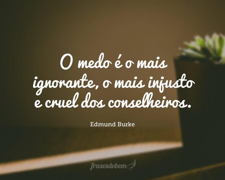 O medo é o mais ignorante, o mais injusto e cruel dos conselheiros.