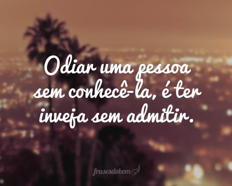 Odiar uma pessoa sem conhecê-la, é ter inveja sem admitir.