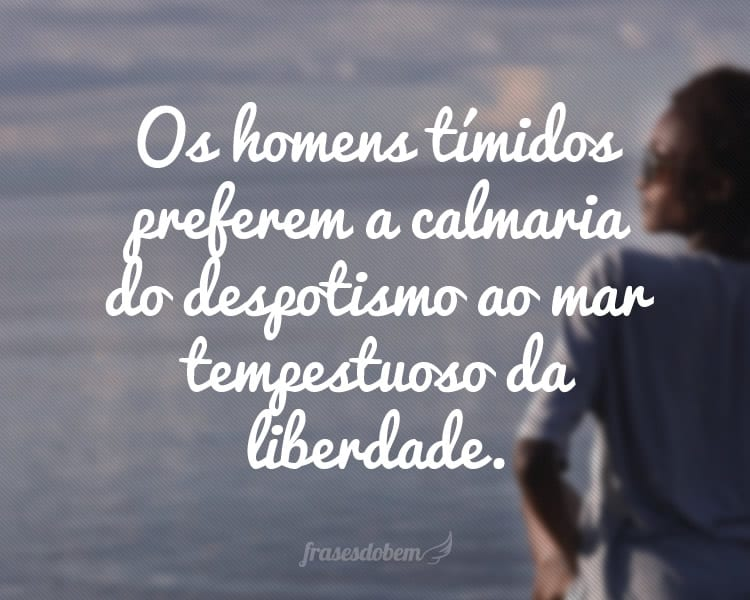 Os homens tímidos preferem a calmaria do despotismo ao mar tempestuoso da liberdade.