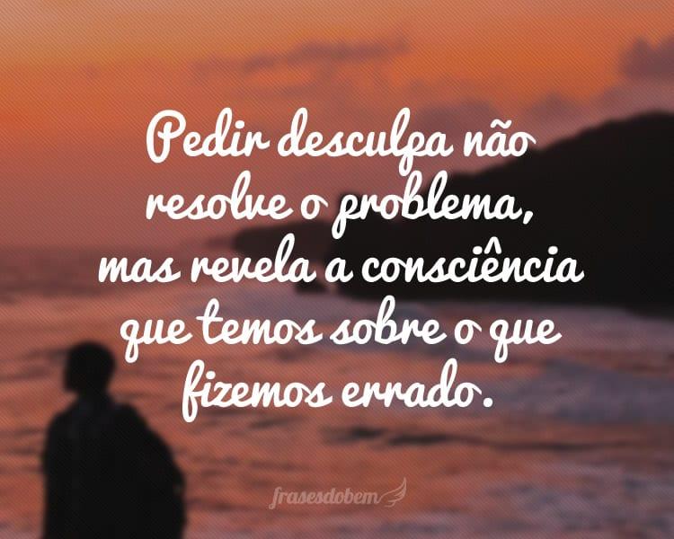 Pedir desculpa não resolve o problema, mas revela a consciência que temos sobre o que fizemos errado.