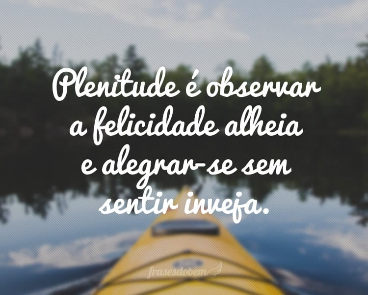 Plenitude é observar a felicidade alheia e alegrar-se sem sentir inveja.